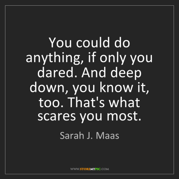 Sarah J. Maas: You could do anything, if only you dared. And deep down,...