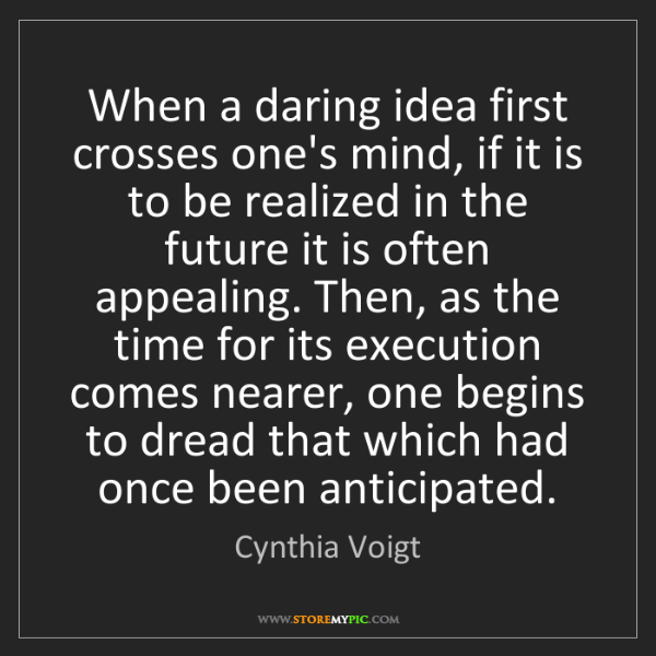 Cynthia Voigt: When a daring idea first crosses one's mind, if it is...