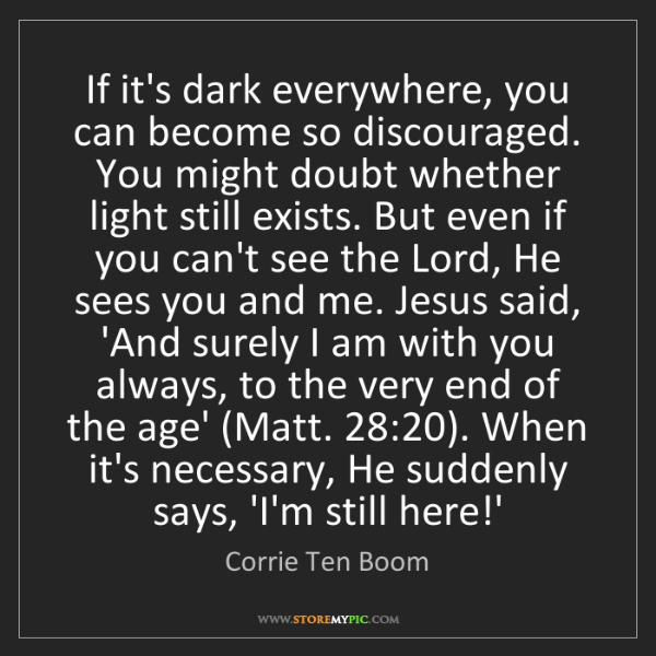 Corrie Ten Boom: If it's dark everywhere, you can become so discouraged....