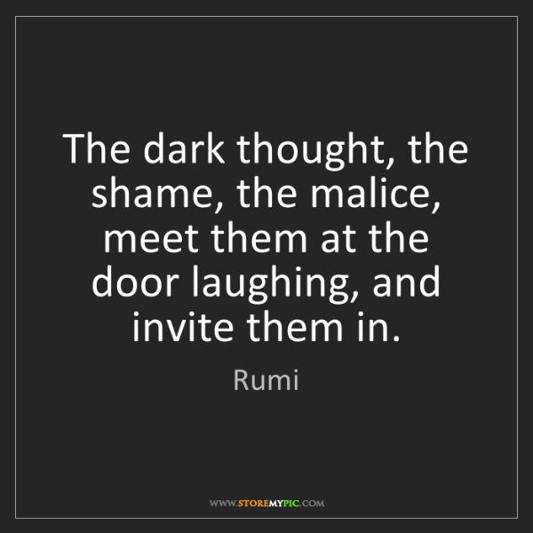 Rumi: The dark thought, the shame, the malice, meet them at...