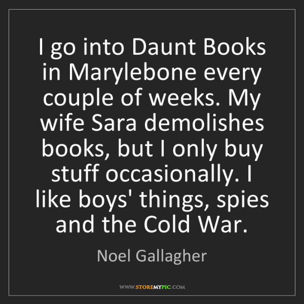 Noel Gallagher: I go into Daunt Books in Marylebone every couple of weeks....