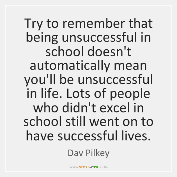 Try to remember that being unsuccessful in school doesn't automatically mean you'll ...