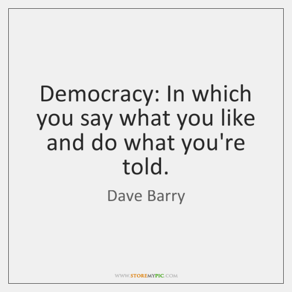 Democracy: In which you say what you like and do what you're ...