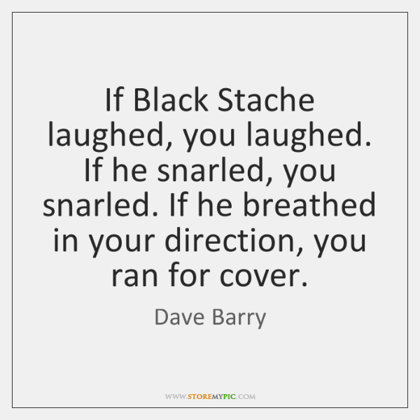 If Black Stache laughed, you laughed. If he snarled, you snarled. If ...