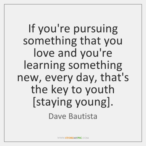 If you're pursuing something that you love and you're learning something new, ...
