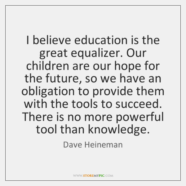 I believe education is the great equalizer. Our children are our hope ...
