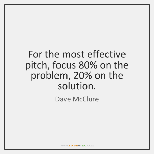 For the most effective pitch, focus 80% on the problem, 20% on the solution.