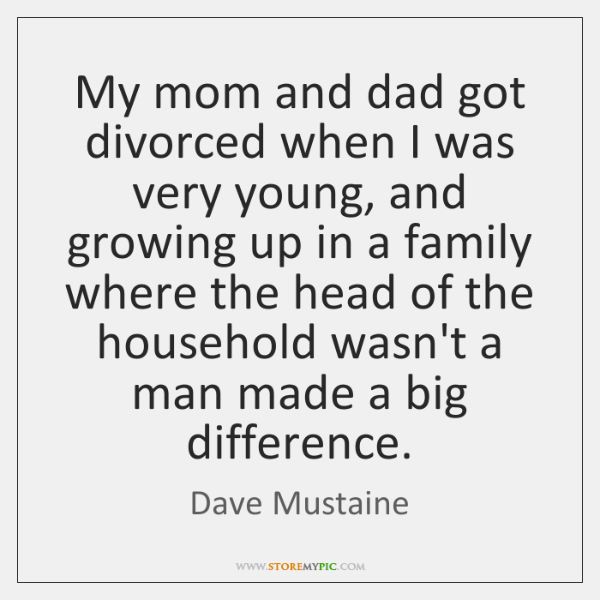 My mom and dad got divorced when I was very young, and ...