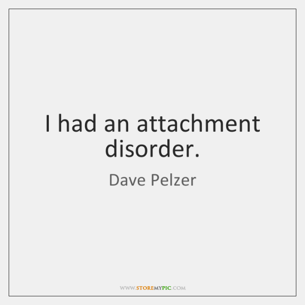 I had an attachment disorder.