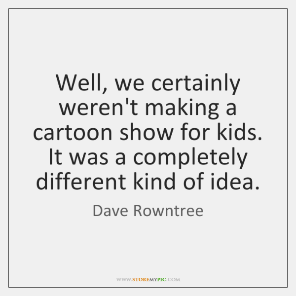 Well, we certainly weren't making a cartoon show for kids. It was ...