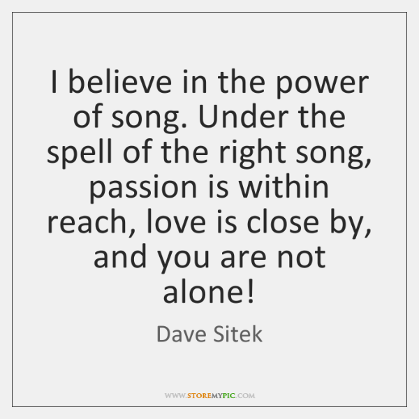 I believe in the power of song. Under the spell of the ...