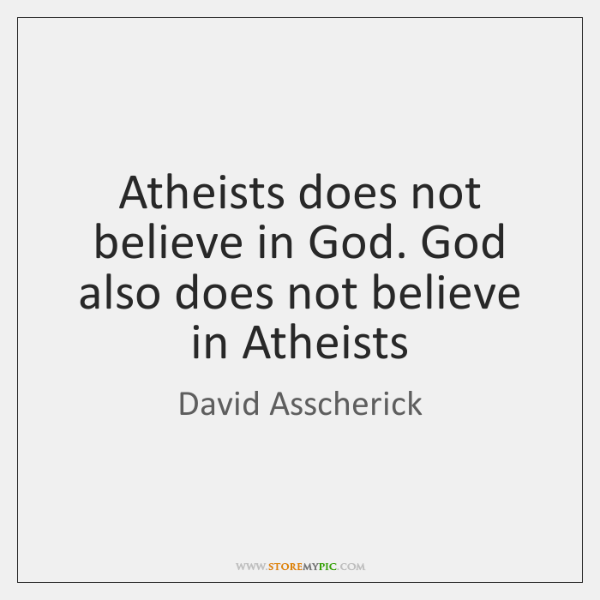 Atheists does not believe in God. God also does not believe in ...