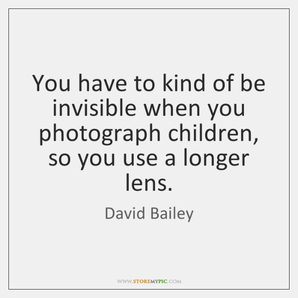 You have to kind of be invisible when you photograph children, so ...