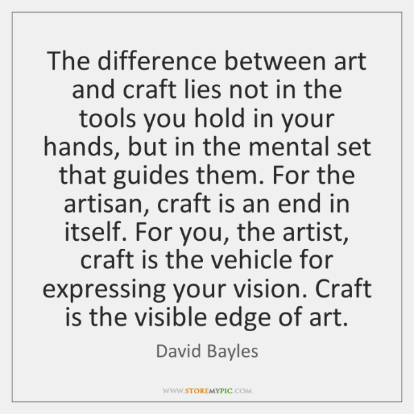 The difference between art and craft lies not in the tools you ...