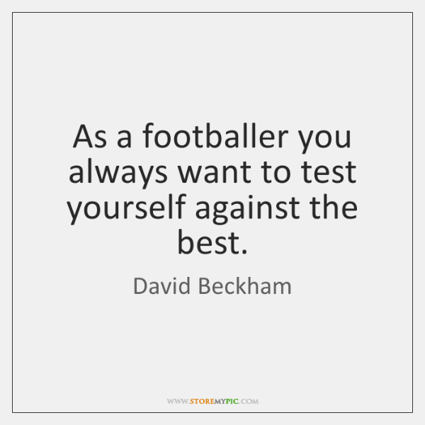 As a footballer you always want to test yourself against the best.