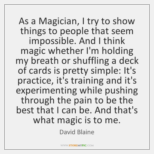 As a Magician, I try to show things to people that seem ...