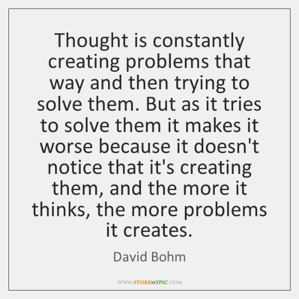Thought is constantly creating problems that way and then trying to solve ...