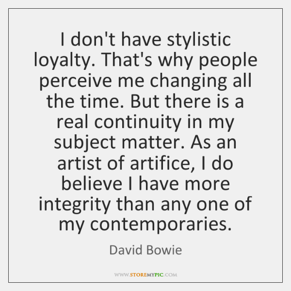 I don't have stylistic loyalty. That's why people perceive me changing all ...
