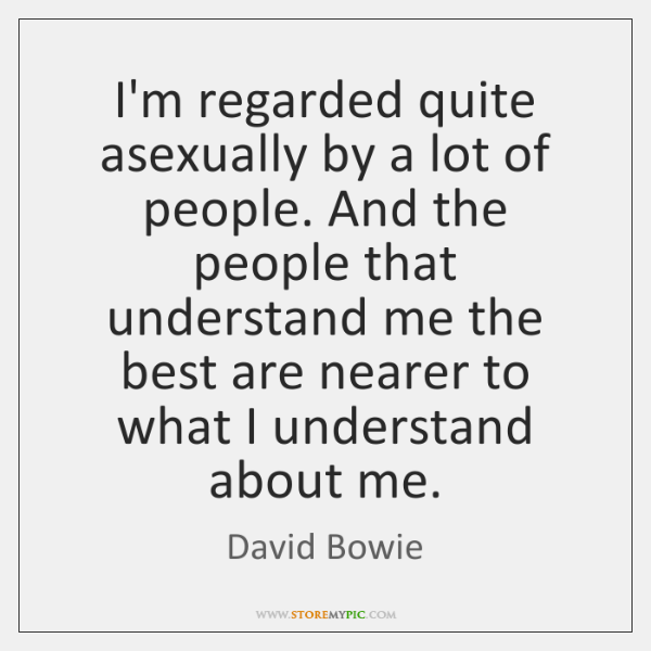 I'm regarded quite asexually by a lot of people. And the people ...