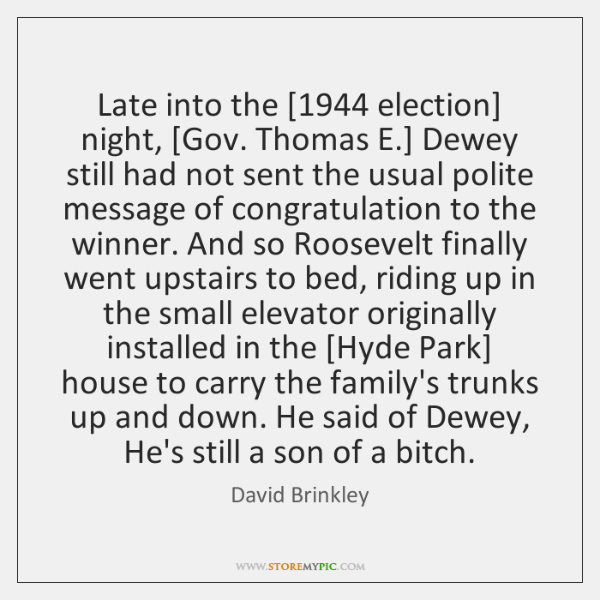 Late into the [1944 election] night, [Gov. Thomas E.] Dewey still had not ...