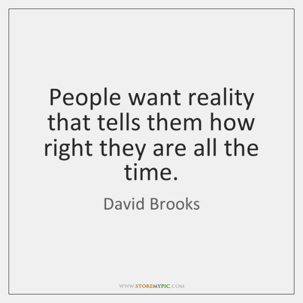 People want reality that tells them how right they are all the ...