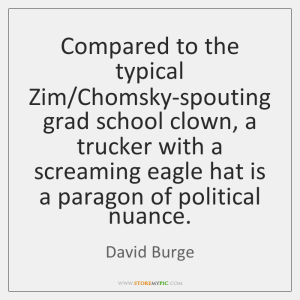 Compared to the typical Zim/Chomsky-spouting grad school clown, a trucker with ...