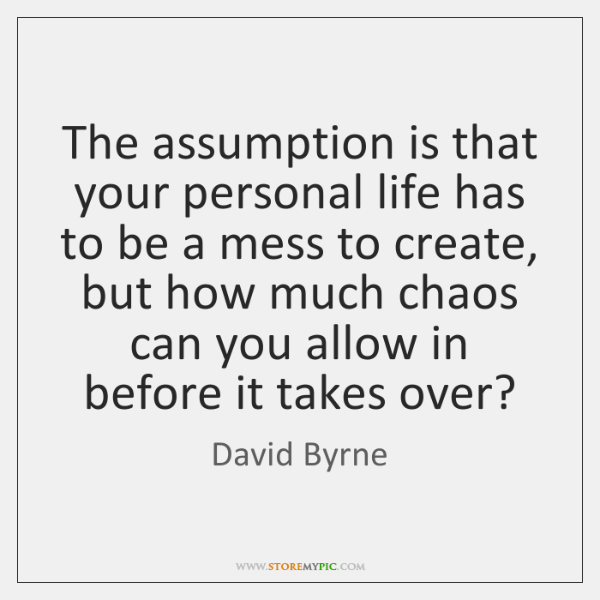 The assumption is that your personal life has to be a mess ...