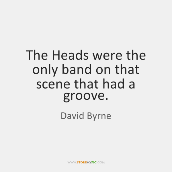 The Heads were the only band on that scene that had a ...