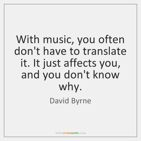 With music, you often don't have to translate it. It just affects ...