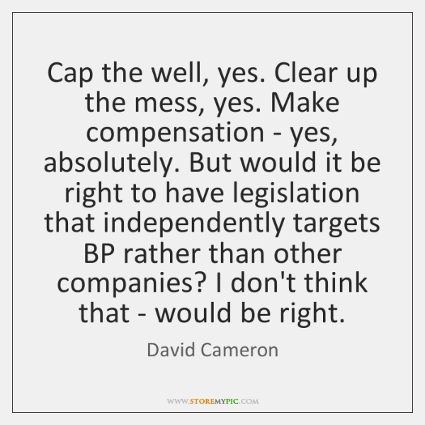 Cap the well, yes. Clear up the mess, yes. Make compensation - ...