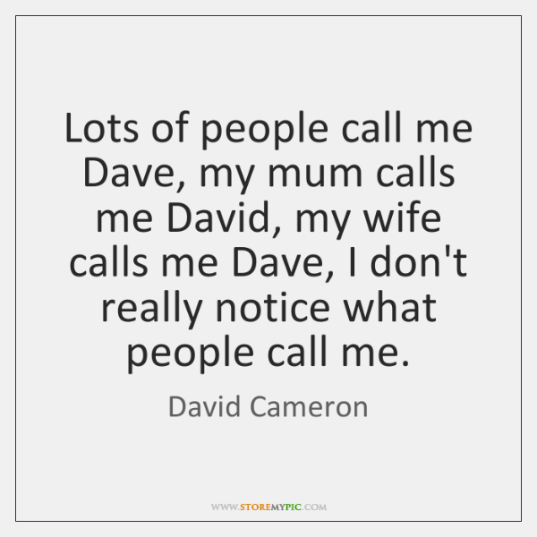 Lots of people call me Dave, my mum calls me David, my ...