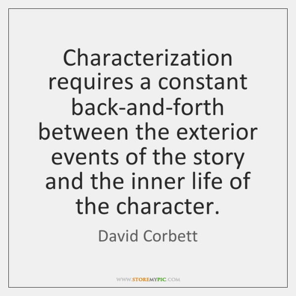 Characterization requires a constant back-and-forth between the exterior events of the story ...