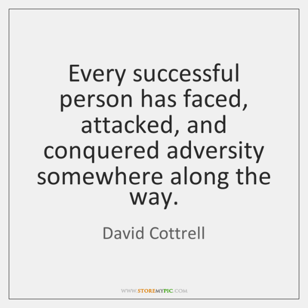 Every successful person has faced, attacked, and conquered adversity somewhere along the ...