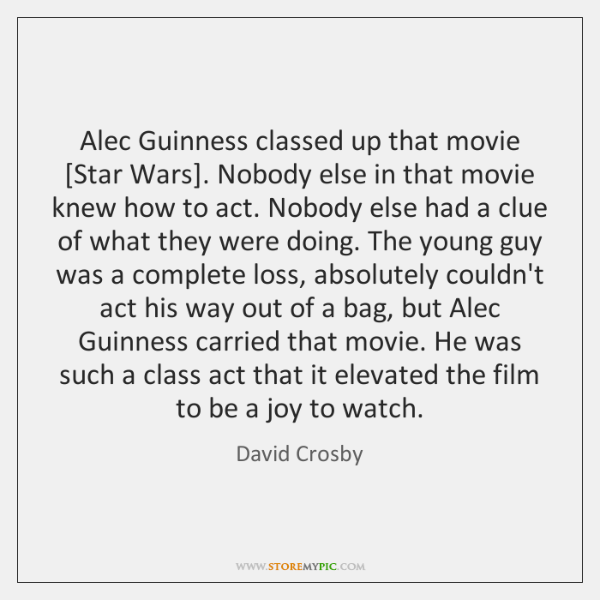 Alec Guinness classed up that movie [Star Wars]. Nobody else in that ...