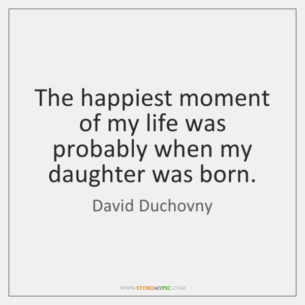The happiest moment of my life was probably when my daughter was ...