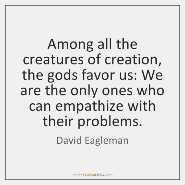 Among all the creatures of creation, the gods favor us: We are ...