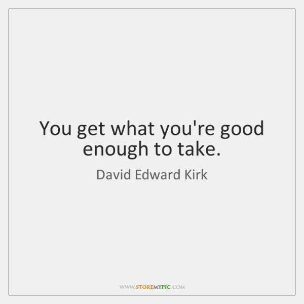 You get what you're good enough to take.