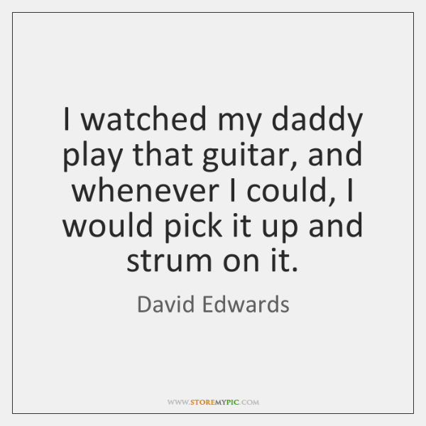 I watched my daddy play that guitar, and whenever I could, I ...