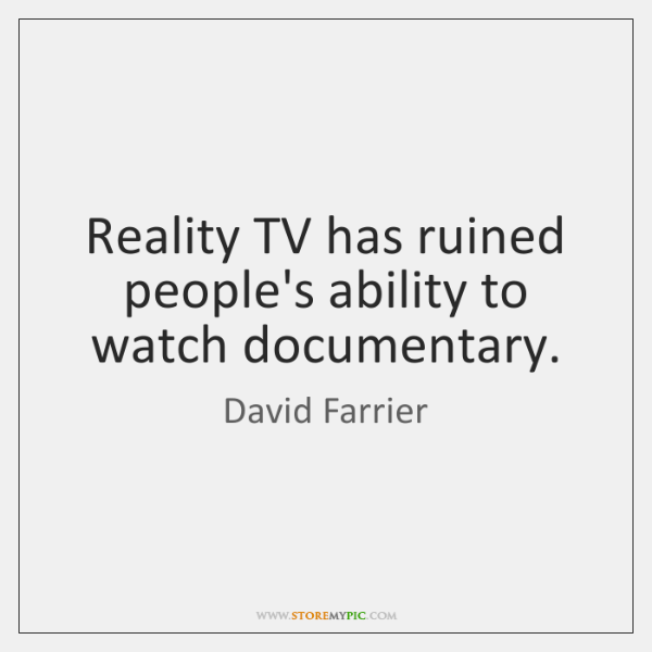 Reality TV has ruined people's ability to watch documentary.