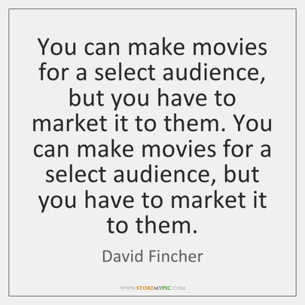 You can make movies for a select audience, but you have to ...
