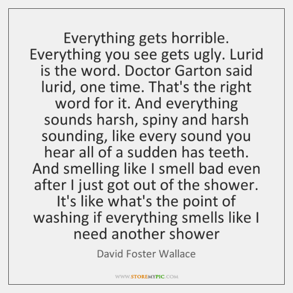 Everything gets horrible. Everything you see gets ugly. Lurid is the word. ...