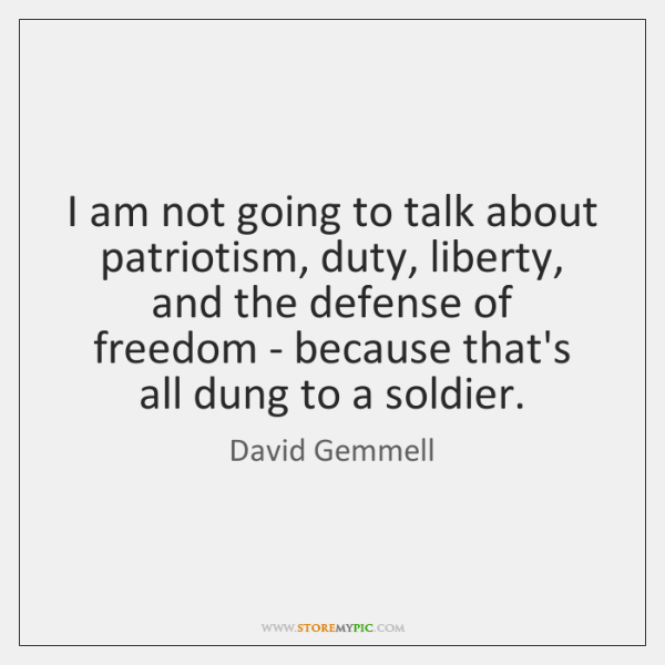 I am not going to talk about patriotism, duty, liberty, and the ...