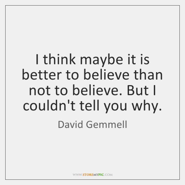 I think maybe it is better to believe than not to believe. ...