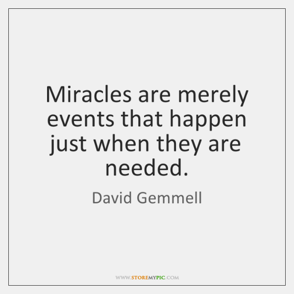 Miracles are merely events that happen just when they are needed.