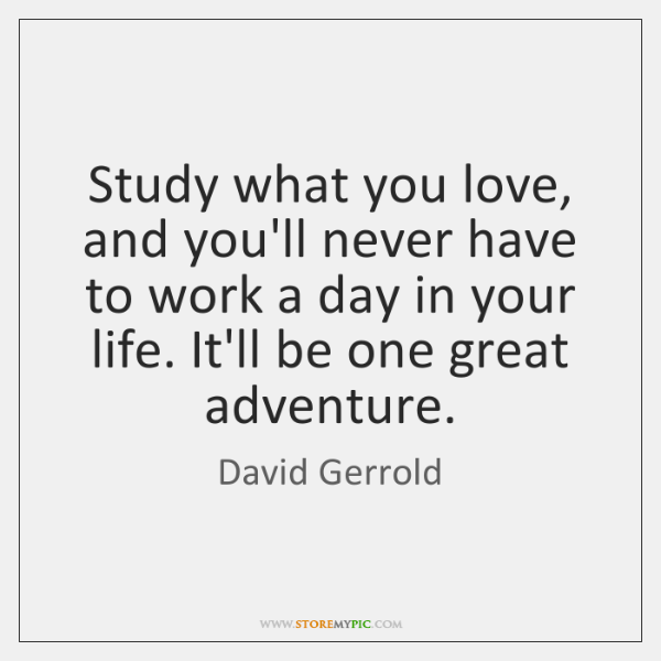 Study what you love, and you'll never have to work a day ...