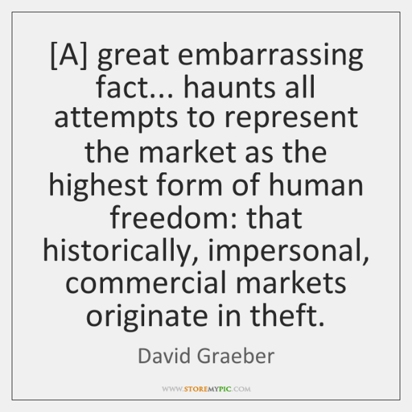 [A] great embarrassing fact... haunts all attempts to represent the market as ...