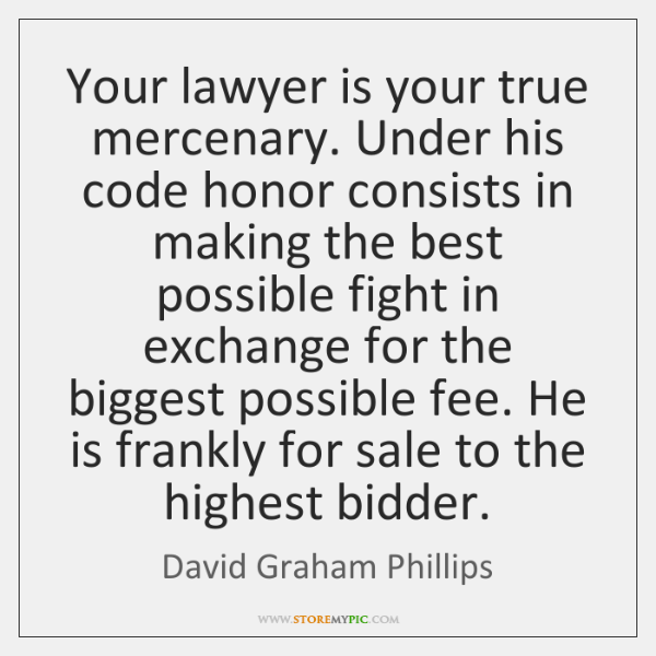 Your lawyer is your true mercenary. Under his code honor consists in ...