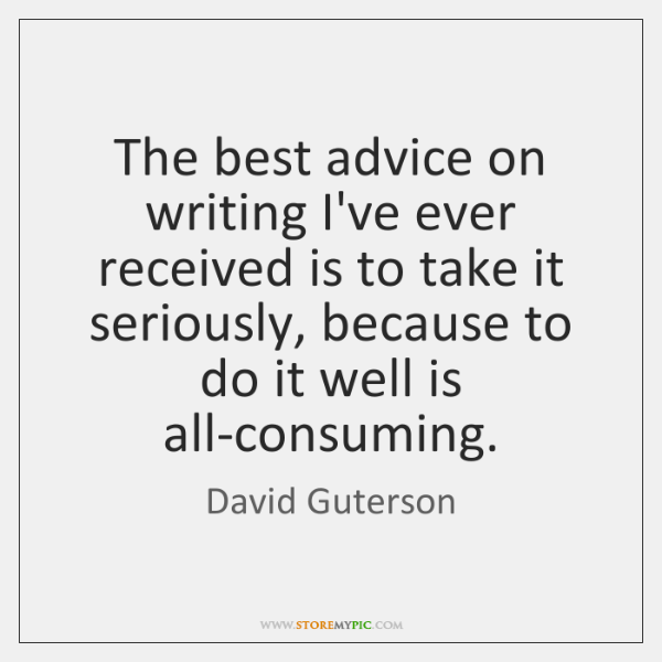 The best advice on writing I've ever received is to take it ...