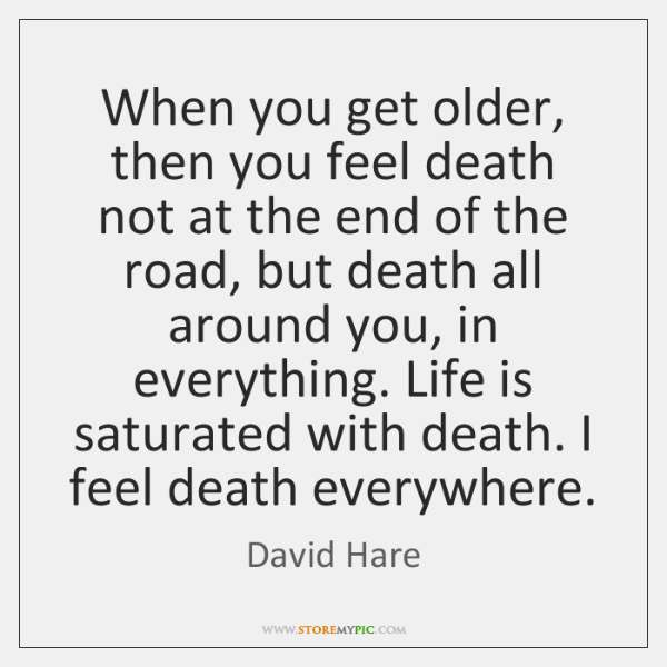 When you get older, then you feel death not at the end ...