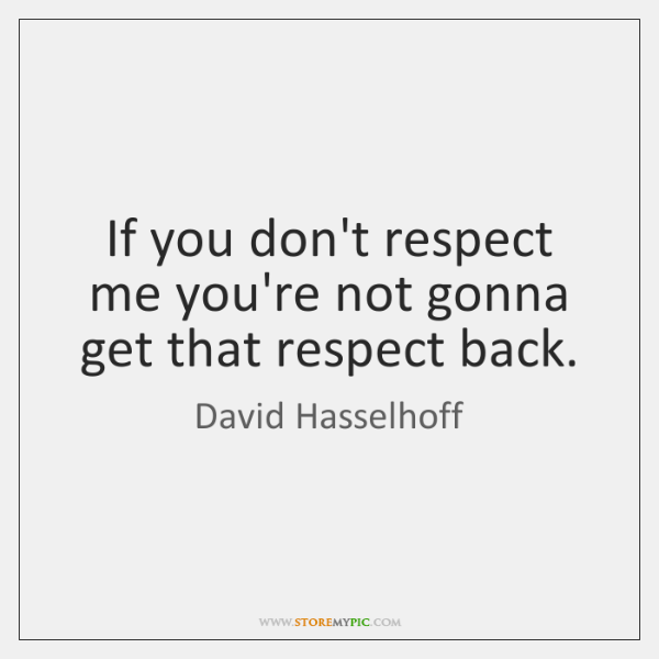 If you don't respect me you're not gonna get that respect back.